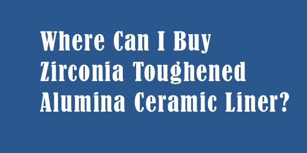 Where Can I Buy Zirconia Toughened Alumina Ceramic Liner