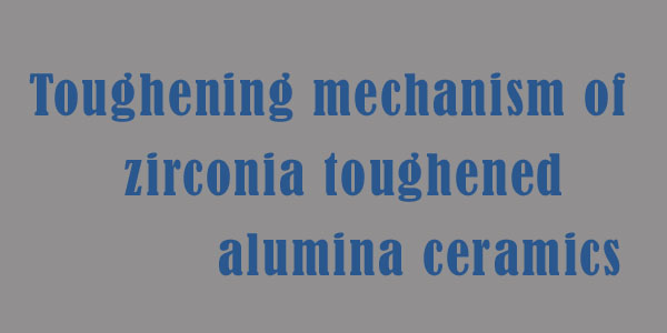 Toughening mechanism of zirconia toughened alumina ceramics
